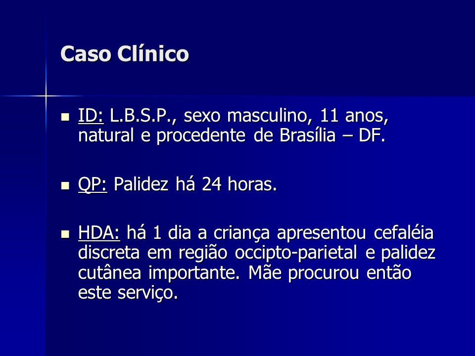Caso Clínico ID: L.B.S.P., sexo masculino, 11 anos, natural e procedente de Brasília – DF. QP: Palidez há 24 horas.