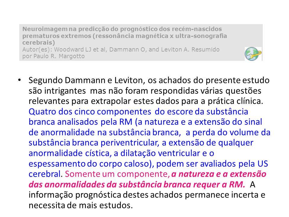 Neuroimagem na predicção do prognóstico dos recém-nascidos prematuros extremos (ressonância magnética x ultra-sonografia cerebrais) Autor(es): Woodward LJ et al, Dammann O, and Leviton A. Resumido por Paulo R. Margotto