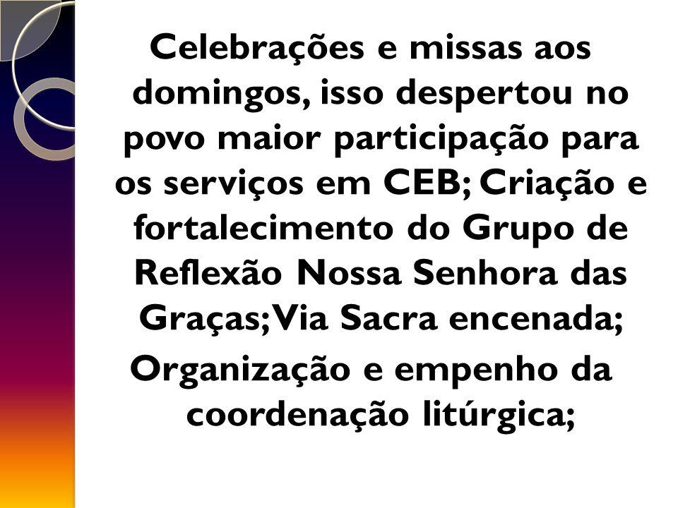 Celebrações e missas aos domingos, isso despertou no povo maior participação para os serviços em CEB; Criação e fortalecimento do Grupo de Reflexão Nossa Senhora das Graças; Via Sacra encenada; Organização e empenho da coordenação litúrgica;