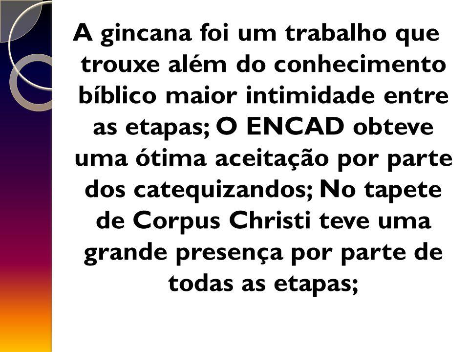 A gincana foi um trabalho que trouxe além do conhecimento bíblico maior intimidade entre as etapas; O ENCAD obteve uma ótima aceitação por parte dos catequizandos; No tapete de Corpus Christi teve uma grande presença por parte de todas as etapas;