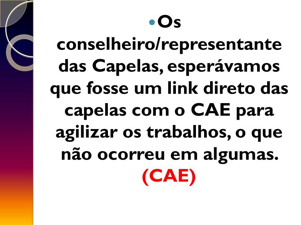 Os conselheiro/representante das Capelas, esperávamos que fosse um link direto das capelas com o CAE para agilizar os trabalhos, o que não ocorreu em algumas.