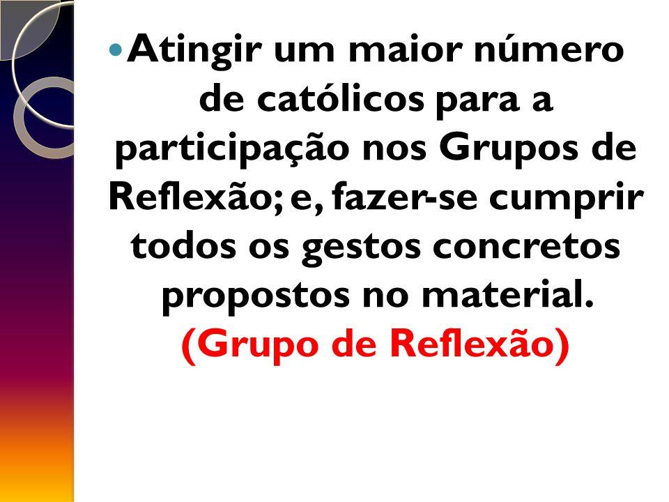 Atingir um maior número de católicos para a participação nos Grupos de Reflexão; e, fazer-se cumprir todos os gestos concretos propostos no material.