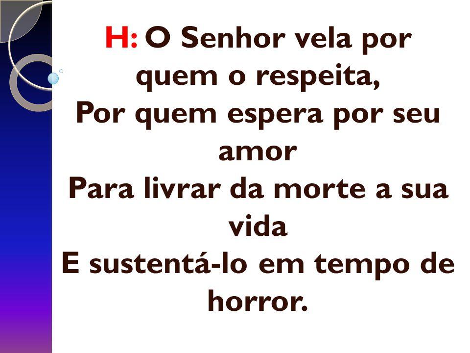 H: O Senhor vela por quem o respeita, Por quem espera por seu amor Para livrar da morte a sua vida E sustentá-lo em tempo de horror.
