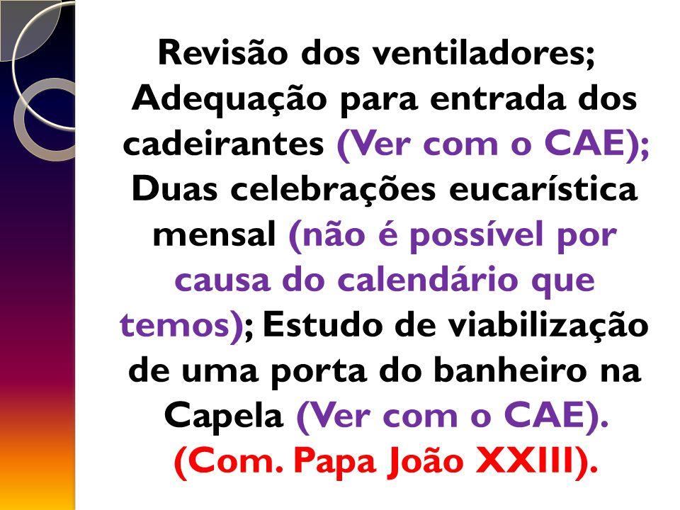 Revisão dos ventiladores; Adequação para entrada dos cadeirantes (Ver com o CAE); Duas celebrações eucarística mensal (não é possível por causa do calendário que temos); Estudo de viabilização de uma porta do banheiro na Capela (Ver com o CAE).