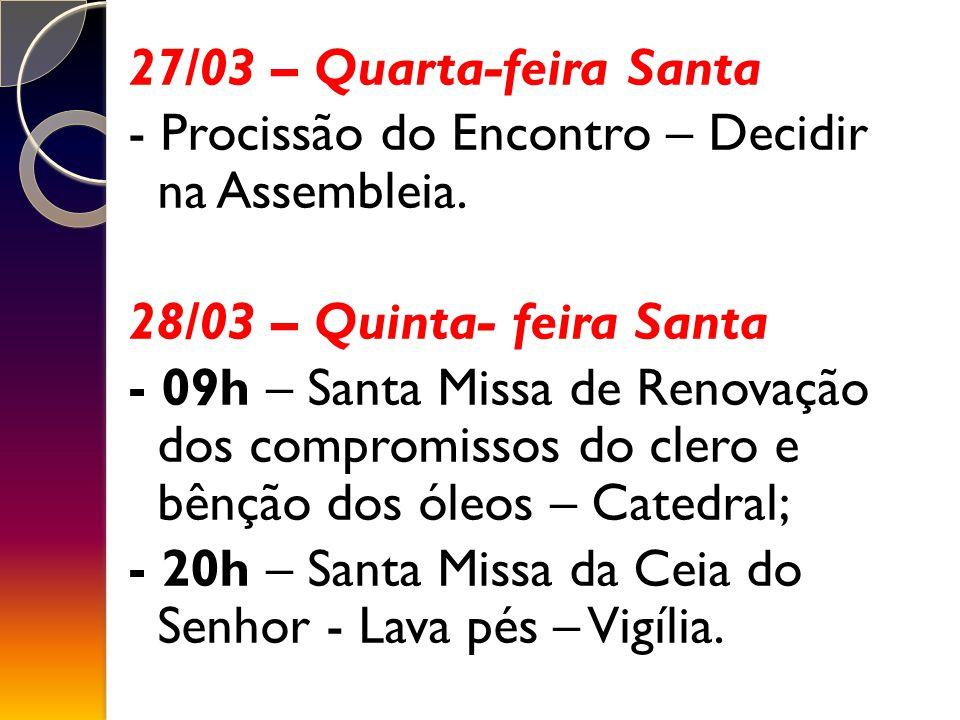 27/03 – Quarta-feira Santa - Procissão do Encontro – Decidir na Assembleia. 28/03 – Quinta- feira Santa.