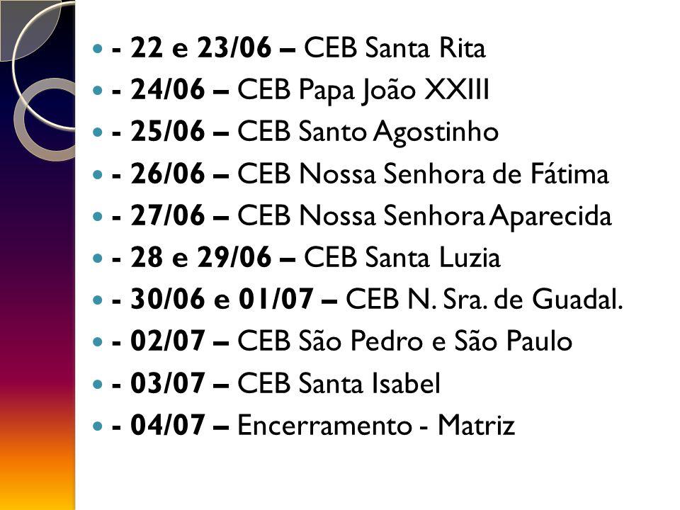- 22 e 23/06 – CEB Santa Rita - 24/06 – CEB Papa João XXIII. - 25/06 – CEB Santo Agostinho. - 26/06 – CEB Nossa Senhora de Fátima.
