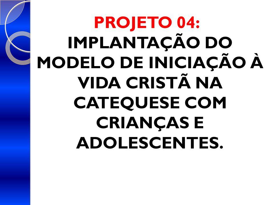 PROJETO 04: IMPLANTAÇÃO DO MODELO DE INICIAÇÃO À VIDA CRISTÃ NA CATEQUESE COM CRIANÇAS E ADOLESCENTES.