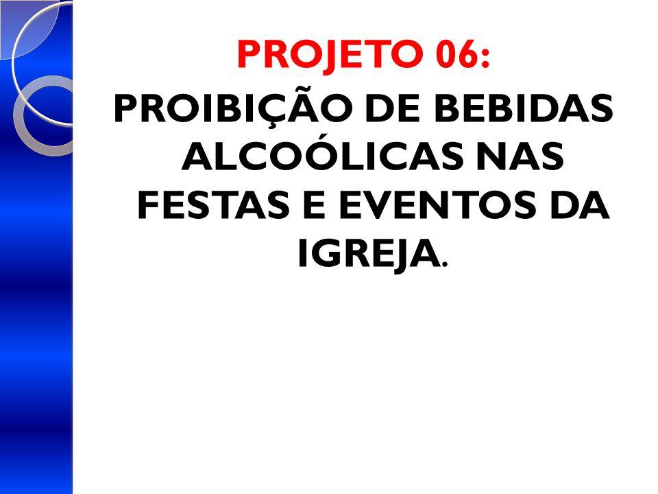 PROJETO 06: PROIBIÇÃO DE BEBIDAS ALCOÓLICAS NAS FESTAS E EVENTOS DA IGREJA.