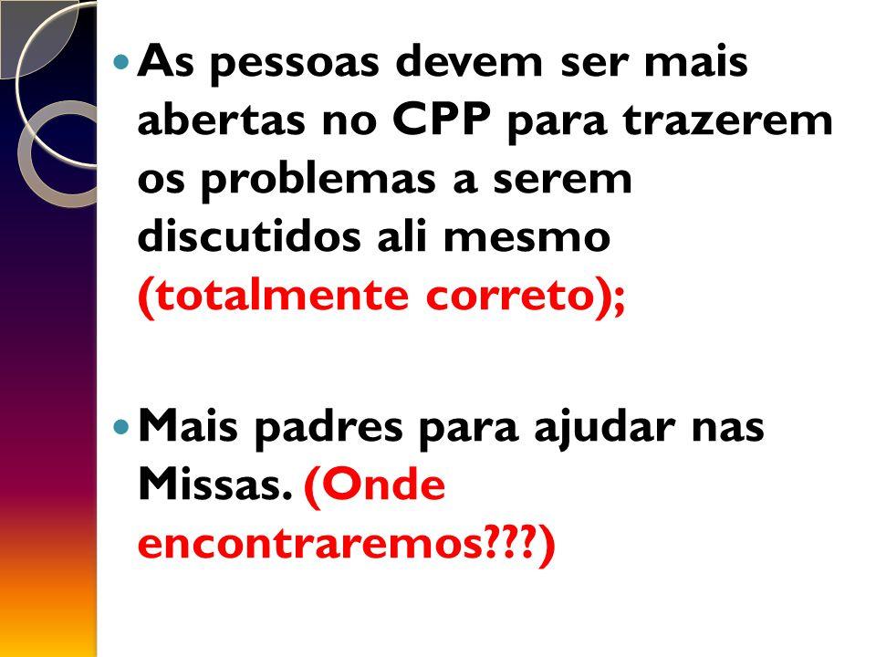 As pessoas devem ser mais abertas no CPP para trazerem os problemas a serem discutidos ali mesmo (totalmente correto);