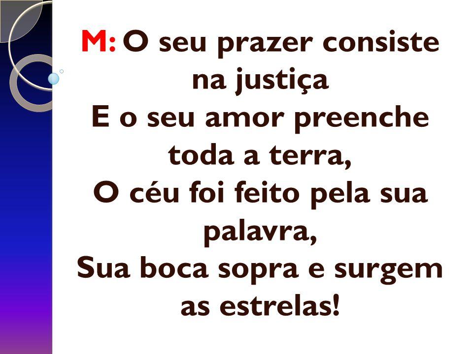 M: O seu prazer consiste na justiça E o seu amor preenche toda a terra, O céu foi feito pela sua palavra, Sua boca sopra e surgem as estrelas!