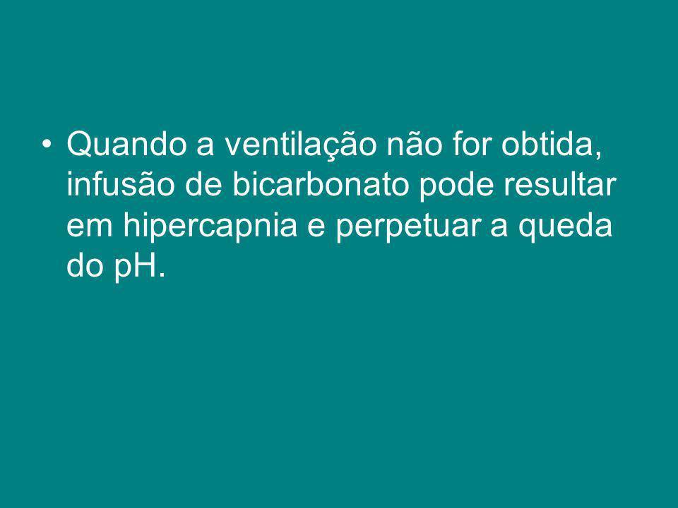 Quando a ventilação não for obtida, infusão de bicarbonato pode resultar em hipercapnia e perpetuar a queda do pH.