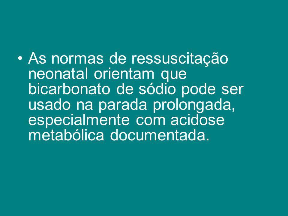 As normas de ressuscitação neonatal orientam que bicarbonato de sódio pode ser usado na parada prolongada, especialmente com acidose metabólica documentada.