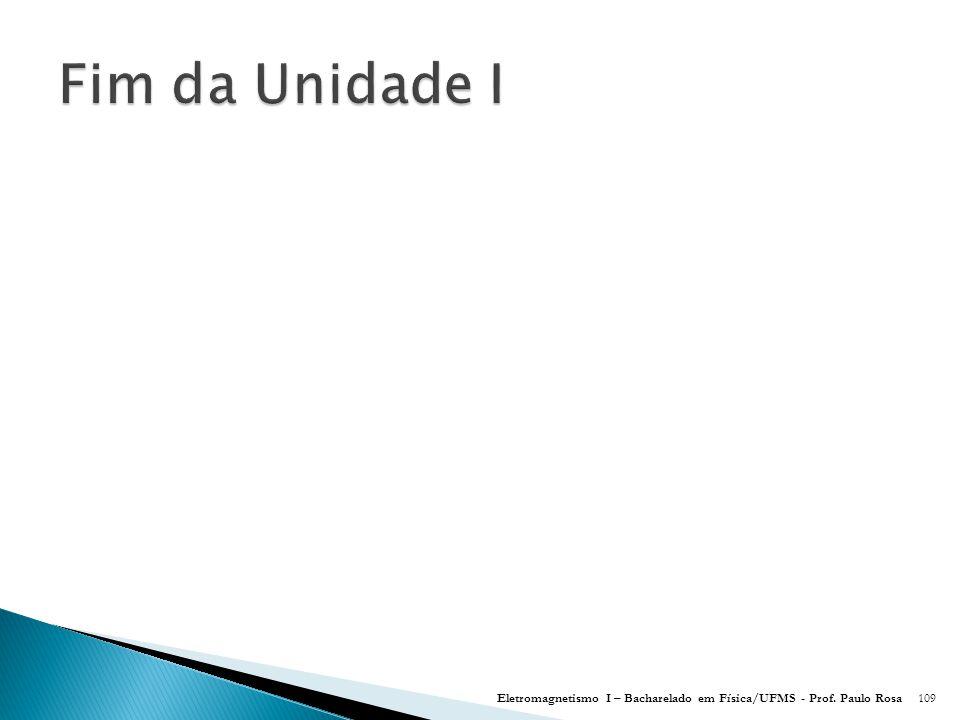 Fim da Unidade I Eletromagnetismo I – Bacharelado em Física/UFMS - Prof. Paulo Rosa