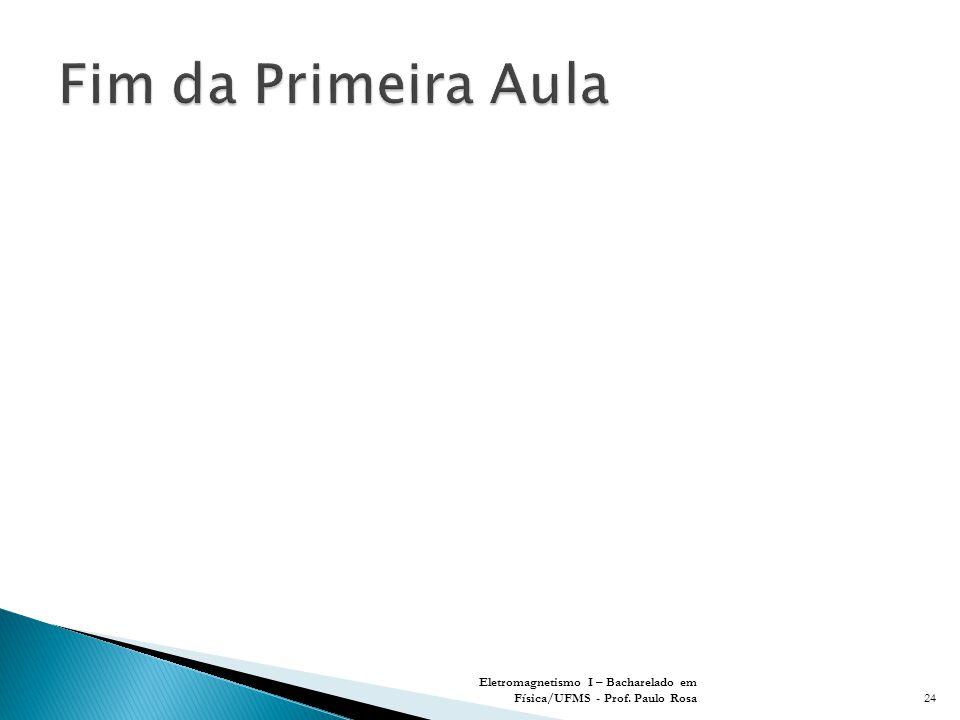 Fim da Primeira Aula Eletromagnetismo I – Bacharelado em Física/UFMS - Prof. Paulo Rosa