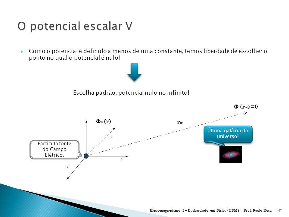 O potencial escalar V Como o potencial é definido a menos de uma constante, temos liberdade de escolher o ponto no qual o potencial é nulo!