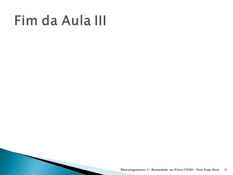 Fim da Aula III Eletromagnetismo I – Bacharelado em Física/UFMS - Prof. Paulo Rosa