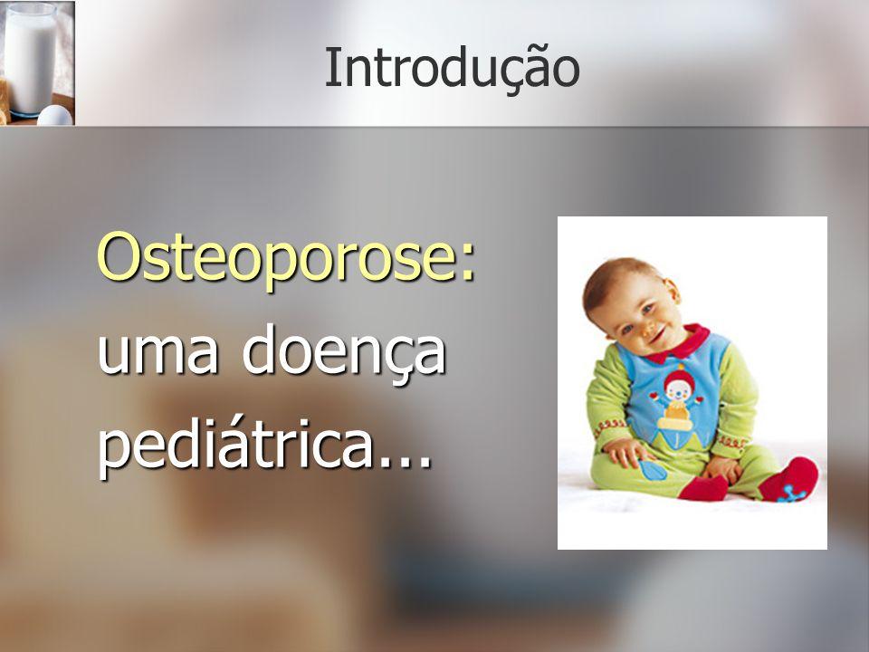 Introdução Osteoporose: uma doença pediátrica...