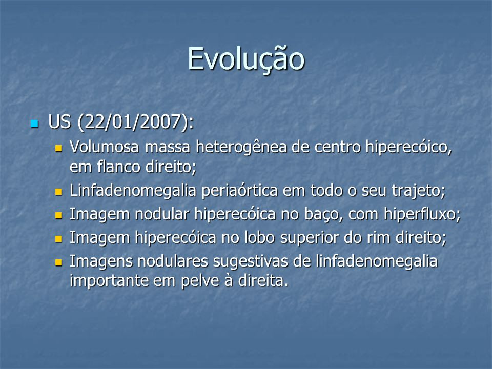 Evolução US (22/01/2007): Volumosa massa heterogênea de centro hiperecóico, em flanco direito; Linfadenomegalia periaórtica em todo o seu trajeto;
