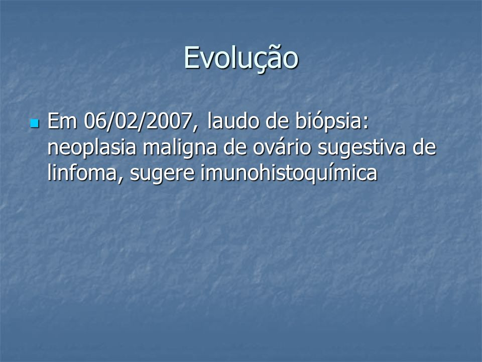 Evolução Em 06/02/2007, laudo de biópsia: neoplasia maligna de ovário sugestiva de linfoma, sugere imunohistoquímica.