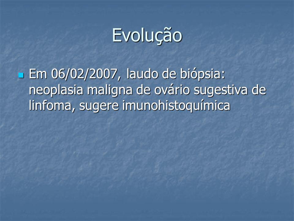 EvoluçãoEm 06/02/2007, laudo de biópsia: neoplasia maligna de ovário sugestiva de linfoma, sugere imunohistoquímica.