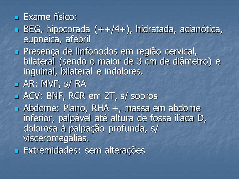 Exame físico: BEG, hipocorada (++/4+), hidratada, acianótica, eupneica, afebril.