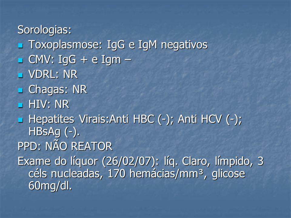 Sorologias: Toxoplasmose: IgG e IgM negativos. CMV: IgG + e Igm – VDRL: NR. Chagas: NR. HIV: NR.