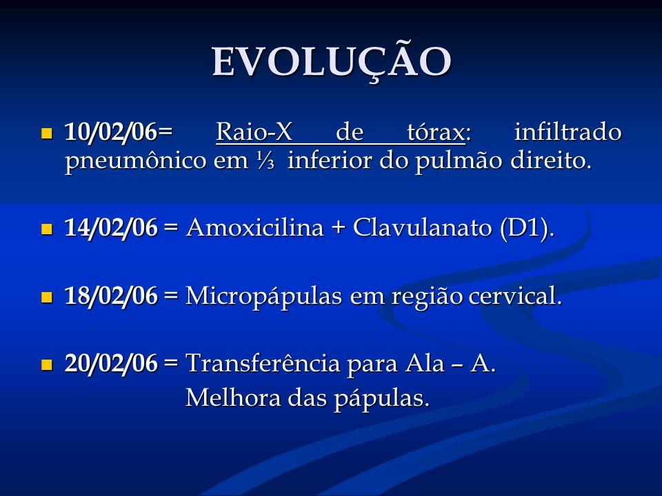 EVOLUÇÃO 10/02/06= Raio-X de tórax: infiltrado pneumônico em ⅓ inferior do pulmão direito. 14/02/06 = Amoxicilina + Clavulanato (D1).
