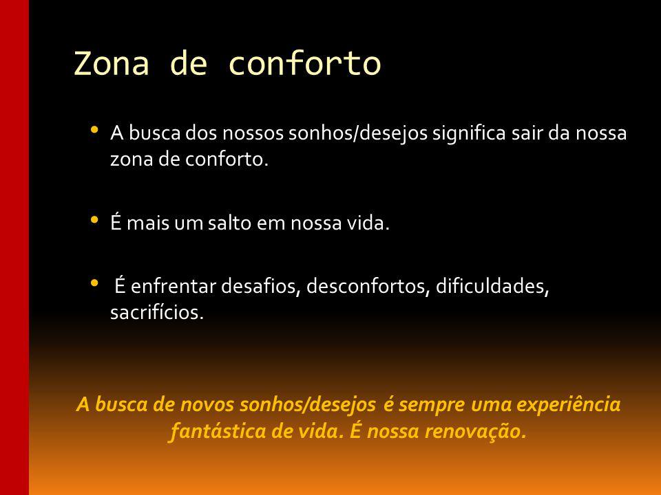 Zona de conforto A busca dos nossos sonhos/desejos significa sair da nossa zona de conforto. É mais um salto em nossa vida.