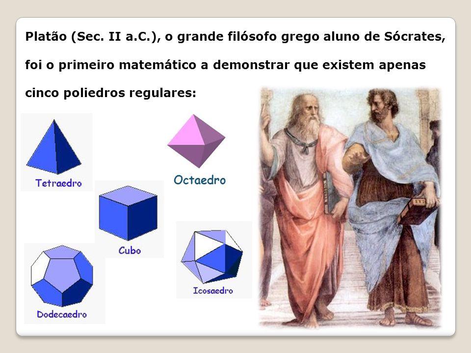 Platão (Sec. II a.C.), o grande filósofo grego aluno de Sócrates, foi o primeiro matemático a demonstrar que existem apenas cinco poliedros regulares: