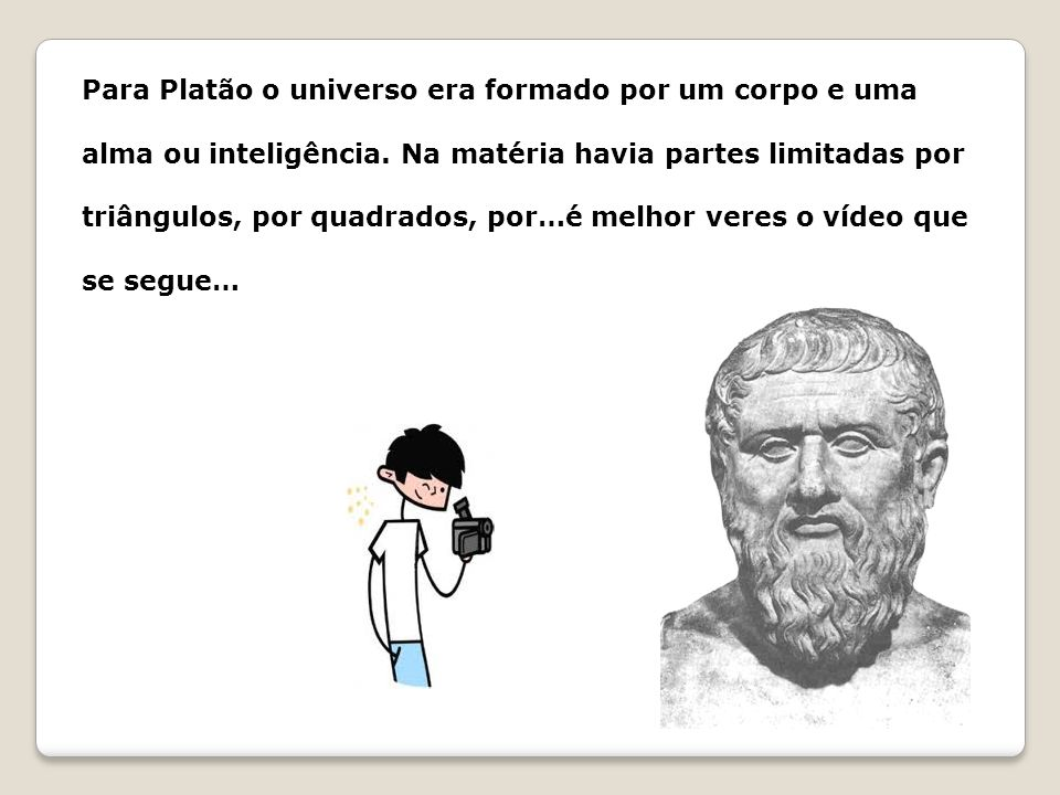 Para Platão o universo era formado por um corpo e uma alma ou inteligência.