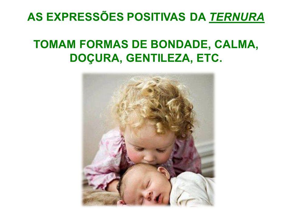 AS EXPRESSÕES POSITIVAS DA TERNURA TOMAM FORMAS DE BONDADE, CALMA,