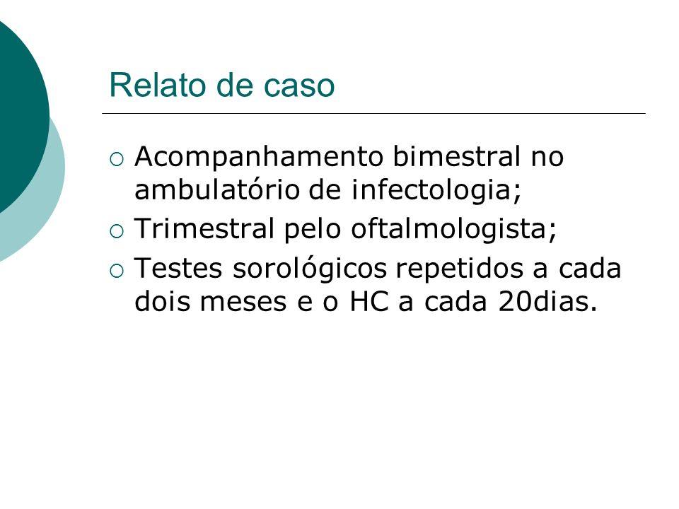 Relato de caso Acompanhamento bimestral no ambulatório de infectologia; Trimestral pelo oftalmologista;