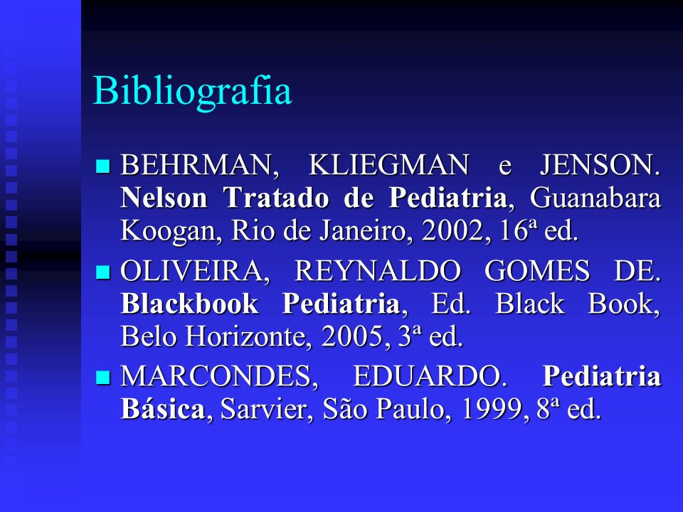 Bibliografia BEHRMAN, KLIEGMAN e JENSON. Nelson Tratado de Pediatria, Guanabara Koogan, Rio de Janeiro, 2002, 16ª ed.