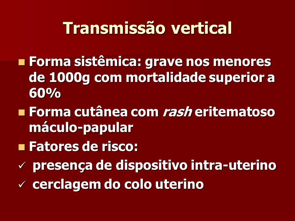 Transmissão vertical Forma sistêmica: grave nos menores de 1000g com mortalidade superior a 60% Forma cutânea com rash eritematoso máculo-papular.
