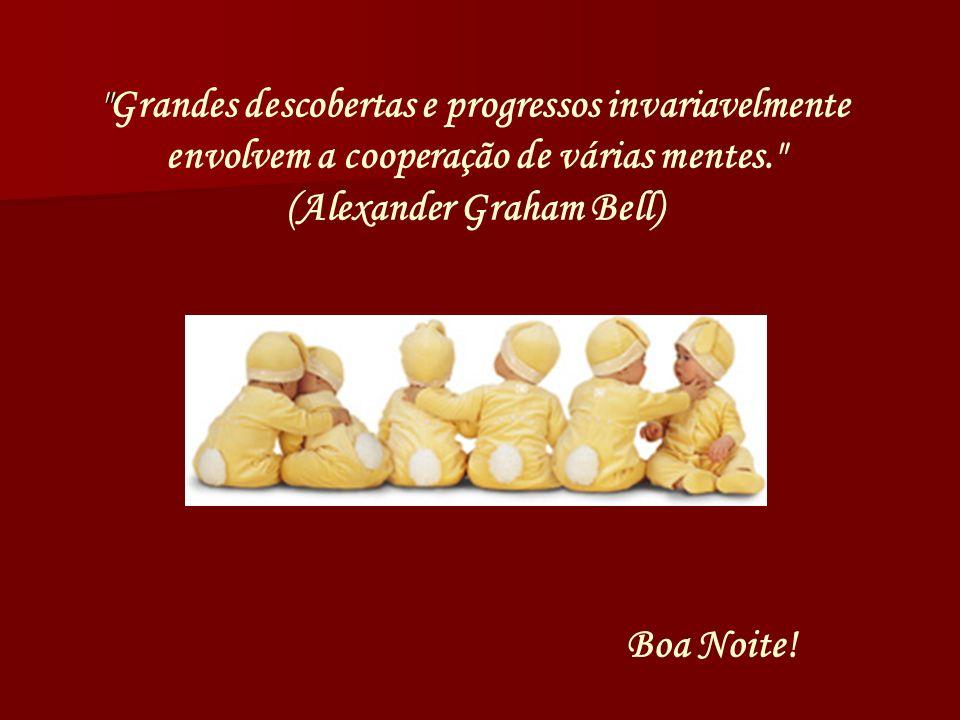 Grandes descobertas e progressos invariavelmente envolvem a cooperação de várias mentes. (Alexander Graham Bell)