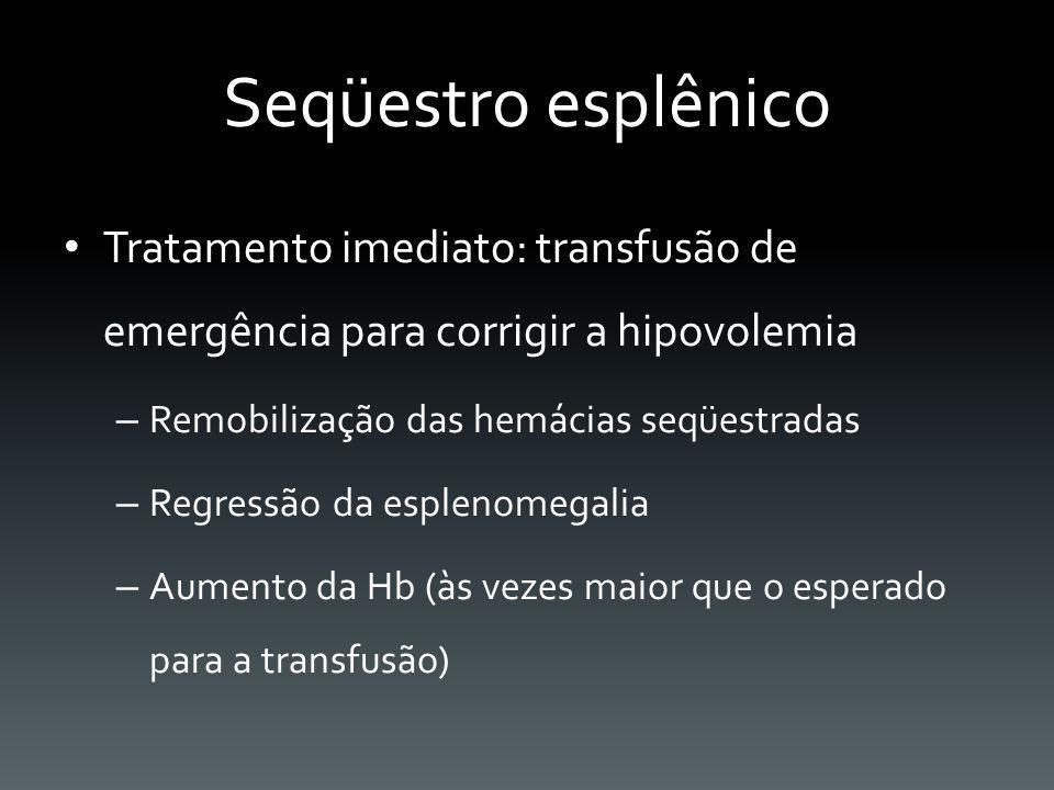 Seqüestro esplênico Tratamento imediato: transfusão de emergência para corrigir a hipovolemia. Remobilização das hemácias seqüestradas.