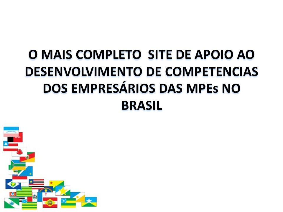 O MAIS COMPLETO SITE DE APOIO AO DESENVOLVIMENTO DE COMPETENCIAS DOS EMPRESÁRIOS DAS MPEs NO BRASIL