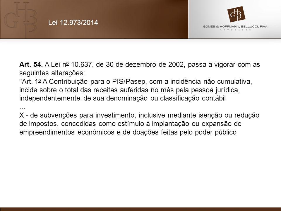 Lei 12.973/2014 Art. 54. A Lei no 10.637, de 30 de dezembro de 2002, passa a vigorar com as seguintes alterações: