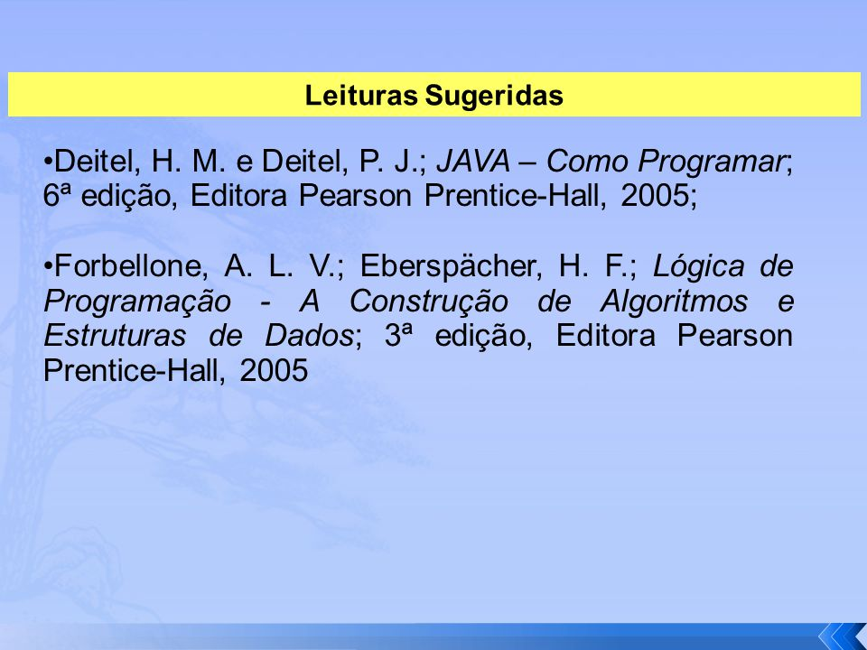 Leituras Sugeridas •Deitel, H. M. e Deitel, P. J.; JAVA – Como Programar; 6ª edição, Editora Pearson Prentice-Hall, 2005;