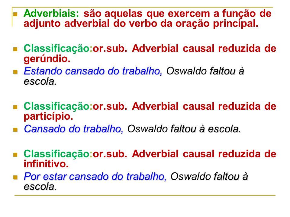 Adverbiais: são aquelas que exercem a função de adjunto adverbial do verbo da oração principal.