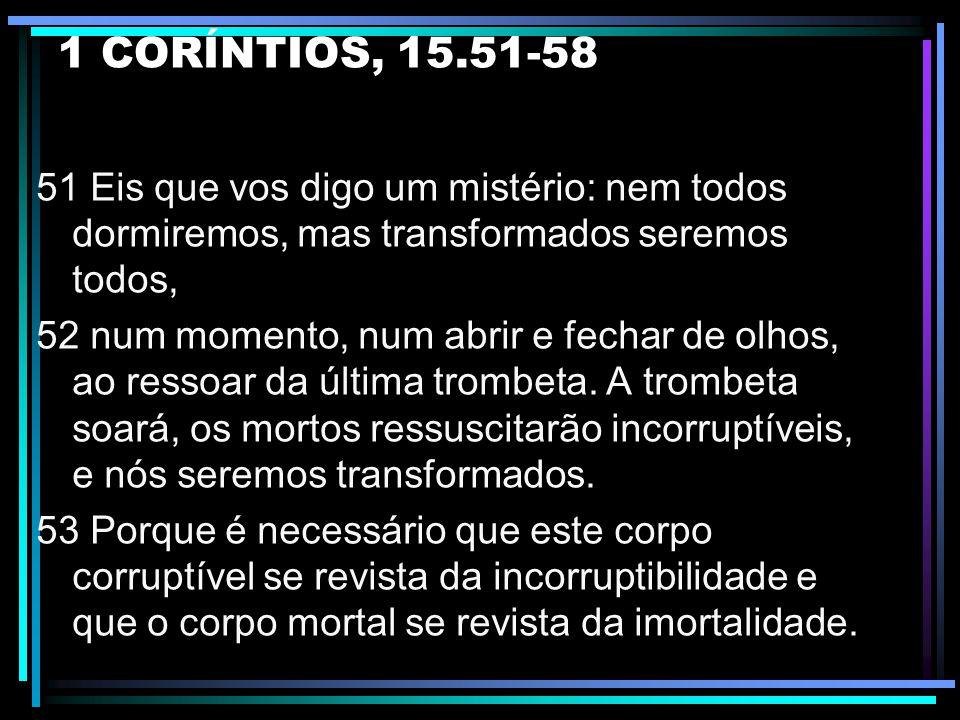 1 CORÍNTIOS, 15.51-58 51 Eis que vos digo um mistério: nem todos dormiremos, mas transformados seremos todos,