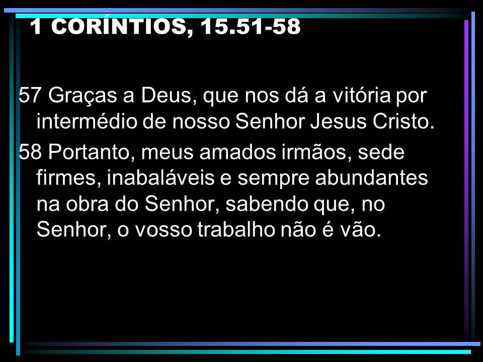 1 CORÍNTIOS, 15.51-58 57 Graças a Deus, que nos dá a vitória por intermédio de nosso Senhor Jesus Cristo.