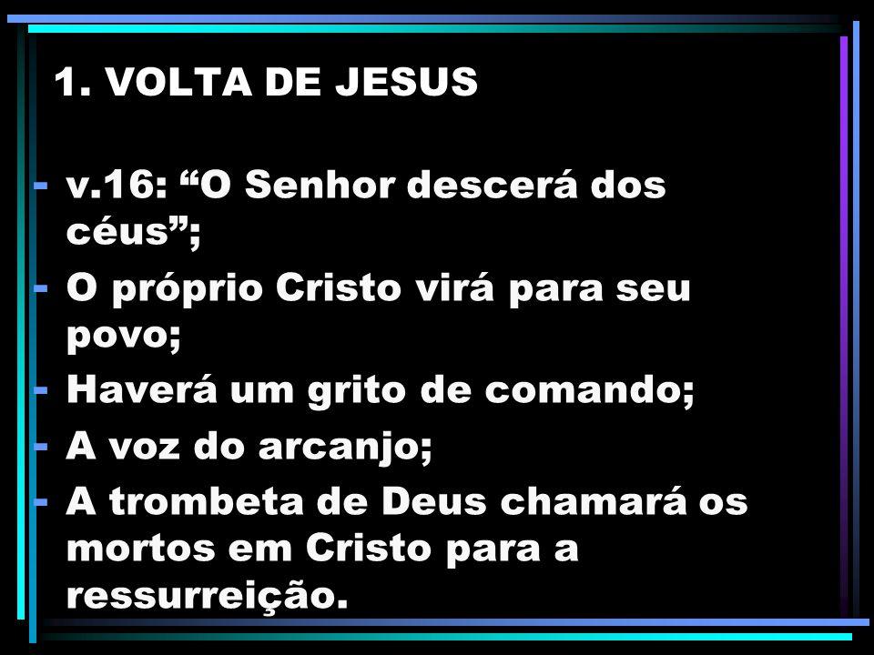 1. VOLTA DE JESUS v.16: O Senhor descerá dos céus ; O próprio Cristo virá para seu povo; Haverá um grito de comando;