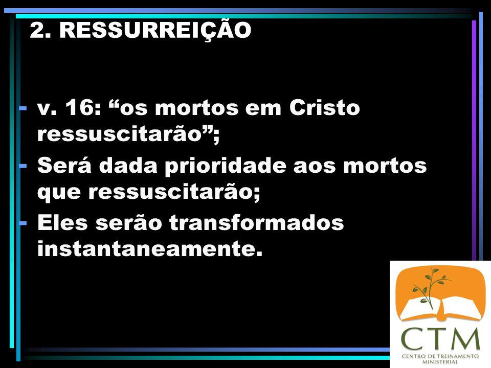 2. RESSURREIÇÃO v. 16: os mortos em Cristo ressuscitarão ; Será dada prioridade aos mortos que ressuscitarão;