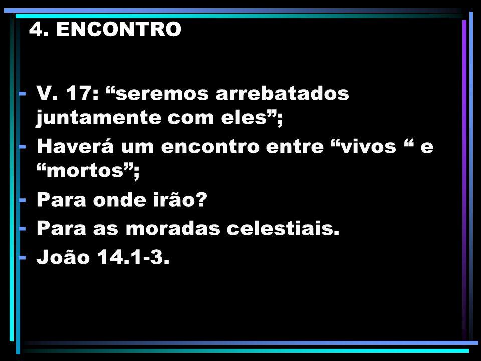 4. ENCONTRO V. 17: seremos arrebatados juntamente com eles ; Haverá um encontro entre vivos e mortos ;