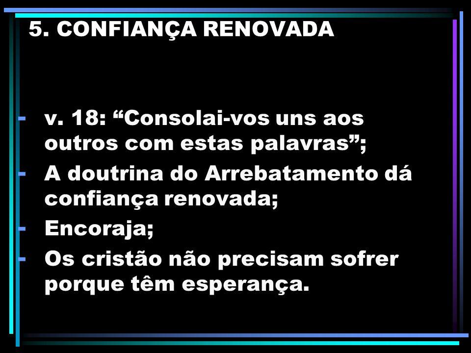 5. CONFIANÇA RENOVADA v. 18: Consolai-vos uns aos outros com estas palavras ; A doutrina do Arrebatamento dá confiança renovada;