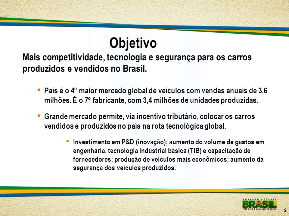 Objetivo Mais competitividade, tecnologia e segurança para os carros produzidos e vendidos no Brasil.