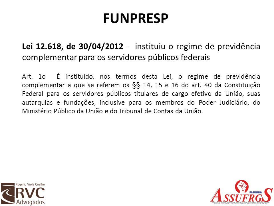 FUNPRESP Lei 12.618, de 30/04/2012 - instituiu o regime de previdência complementar para os servidores públicos federais.