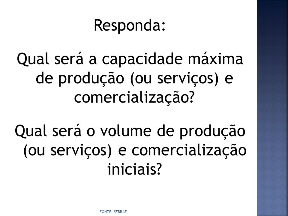 Responda: Qual será a capacidade máxima de produção (ou serviços) e comercialização Qual será o volume de produção (ou serviços) e comercialização iniciais