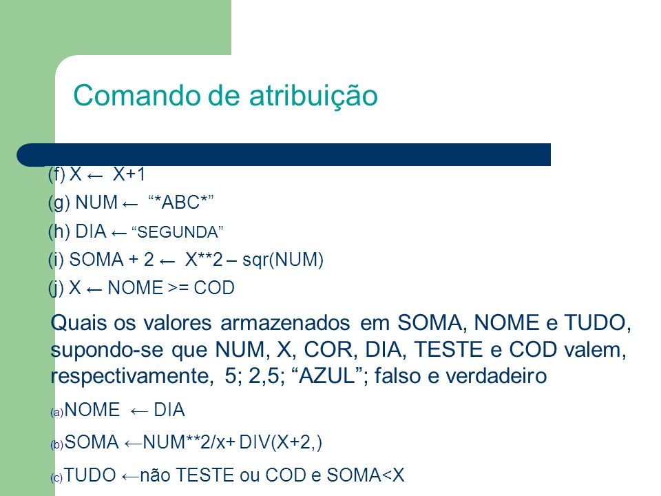Comando de atribuição (f) X ← X+1. (g) NUM ← *ABC* (h) DIA ← SEGUNDA (i) SOMA + 2 ← X**2 – sqr(NUM)